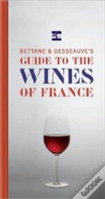 Bettane And Desseuve'S Guide To The Wines Of France
