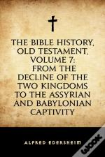 Bible History, Old Testament, Volume 7: From The Decline Of The Two Kingdoms To The Assyrian And Babylonian Captivity