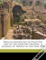 Biblical Researches In Palestine, And In The Adjacent Regions : A Journal Of Travels In The Year 1838