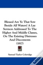 Blessed Are Ye That Sow Beside All Waters! A Lay Sermon Addressed To The Higher And Middle Classes, On The Existing Distresses And Discontents (1817)