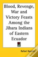 Blood, Revenge, War And Victory Feasts Among The Jibara Indians Of Eastern Ecuador
