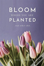 Bloom Where You Are Planted (And Other Shit)