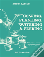 Bob'S Basics: Sowing, Planting, Watering And Feeding