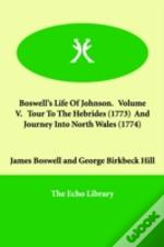 Boswell'S Life Of Johnson. Volume V. Tour To The Hebrides (1773) And Journey Into North Wales (1774)