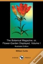 Botanical Magazine; Or, Flower-Garden Displayed, Volume I (Illustrated Edition) (Dodo Press)