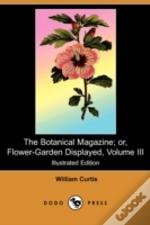 Botanical Magazine; Or, Flower-Garden Displayed, Volume Iii (Illustrated Edition) (Dodo Press)
