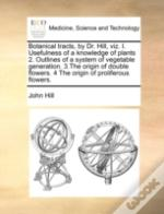 Botanical Tracts, By Dr. Hill, Viz. I. Usefulness Of A Knowledge Of Plants 2. Outlines Of A System Of Vegetable Generation. 3.The Origin Of Double Flo