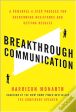 Breakthrough Communication: A Powerful 4-Step Process For Overcoming Resistance And Getting Results