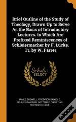 Brief Outline Of The Study Of Theology, Drawn Up To Serve As The Basis Of Introductory Lectures. To Which Are Prefixed Reminiscences Of Schleiermacher By F. Lucke. Tr. By W. Farrer