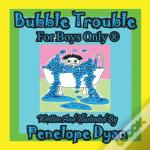 Bubble Trouble---For Boys Only (R)