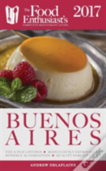 Buenos Aires - 2017: The Food Enthusiast'S Complete Restaurant Guide