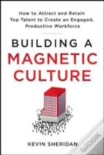 Building A Magnetic Culture: How To Attract And Retain Top Talent To Create An Engaged, Productive Workforce