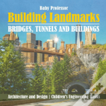 Building Landmarks - Bridges, Tunnels And Buildings - Architecture And Design - Children'S Engineering Books