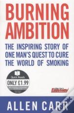 Burning Ambition ; The Inspiring Story Of One Man'S Quest To Cure The World Of Smoking