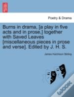 Burns In Drama, (A Play In Five Acts And In Prose,) Together With Saved Leaves (Miscellaneous Pieces In Prose And Verse). Edited By J. H. S.