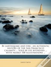 By Earthquake And Fire : An Authentic History Of The San Francisco Calamity ... Told By Eye Witnesses ... With Nearly 100 Illustrations ...