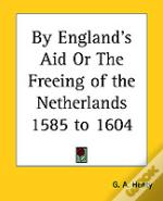 By England'S Aid Or The Freeing Of The Netherlands 1585 To 1604