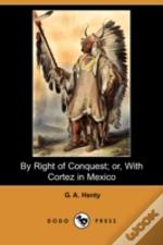 By Right Of Conquest; Or, With Cortez In Mexico (Illustrated Edition) (Dodo Press)