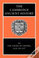 Cambridge Ancient History: Volume 12, The Crisis Of Empire, Ad 193-337crisis Of Empire, Ad 193-337