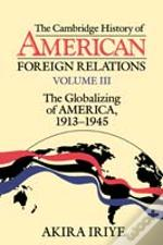 Cambridge History Of American Foreign Relationsglobalizing Of America, 1913-1945