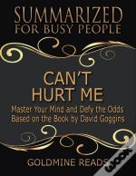 Cant Hurt Me - Summarized For Busy People: Master Your Mind And Defy The Odds: Based On The Book By David Goggins