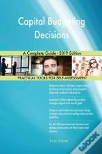 Capital Budgeting Decisions A Complete Guide - 2019 Edition