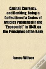 Capital, Currency, And Banking; Being A