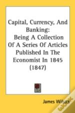 Capital, Currency, And Banking: Being A