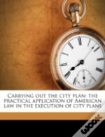 Carrying Out The City Plan: The Practical Application Of American Law In The Execution Of City Plans
