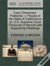 Caryl Chessman, Petitioner, V. People Of The State Of California Et Al. U.S. Supreme Court Transcript Of Record With Supporting Pleadings
