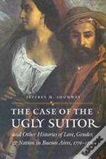 Case Of The Ugly Suitor And Other Histories Of Love, Gender, And Nation In Buenos Aires, 1776-1870
