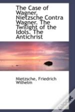 Case Of Wagner. Nietzsche Contra Wagner. The Twilight Of The Idols. The Antichrist