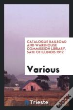 Catalogue Railroad And Warehouse Commission Library. Sate Of Illinois 1912