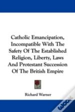 Catholic Emancipation, Incompatible With The Safety Of The Established Religion, Liberty, Laws And Protestant Succession Of The British Empire
