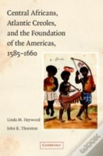 Central Africans, Atlantic Creoles, And The Foundation Of The Americas, 1585-1660