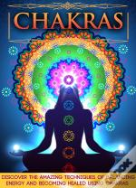 Chakras: Discover The Amazing Techniques Of Balancing Energy And Becoming Healed Using Chakras