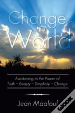 Change Your World: Awakening To The Power Of Truth - Beauty - Simplicity - Change
