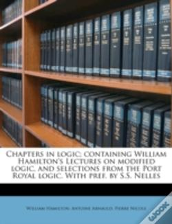 Wook.pt - Chapters In Logic; Containing William Hamilton'S Lectures On Modified Logic, And Selections From The Port Royal Logic. With Pref. By S.S. Nelles