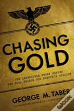 Chasing Gold - The Incredible Story Behind The Nazi Search For Europe'S Buillon