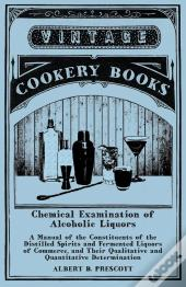 Chemical Examination Of Alcoholic Liquors - A Manual Of The Constituents Of The Distilled Spirits And Fermented Liquors Of Commerce, And Their Qualitative And Quantitative Determination
