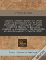 Choice Sermons Preached Upon Selected Occasions Viz. By John Stoughton, Doctor In Divinitie, Sometime Fellow Of Emanuel College In Cambridge, Late Pre