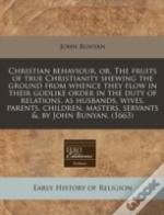 Christian Behaviour, Or, The Fruits Of True Christianity Shewing The Ground From Whence They Flow In Their Godlike Order In The Duty Of Relations, As