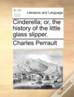 Cinderella; Or, The History Of The Littl