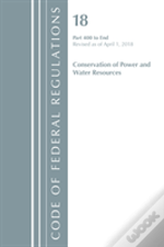 Code Of Federal Regulations, Title 18 Conservation Of Power And Water Resources 400-End, Revised As Of April 1, 2018