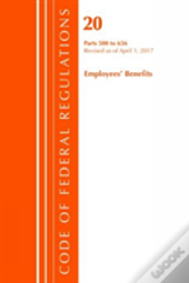 Code Of Federal Regulations, Title 20 Employee Benefits 500-656, Revised As Of April 1, 2017