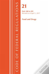 Code Of Federal Regulations, Title 21 Food And Drugs 300-499, Revised As Of April 1, 2017
