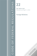 Code Of Federal Regulations, Title 22 Foreign Relations 300-End, Revised As Of April 1, 2018