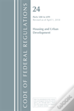 Code Of Federal Regulations, Title 24 Housing And Urban Development 500-699, Revised As Of April 1, 2018