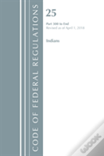 Code Of Federal Regulations, Title 25 Indians 300-End, Revised As Of April 1, 2018