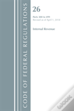 Code Of Federal Regulations, Title 26 Internal Revenue 300-499, Revised As Of April 1, 2018